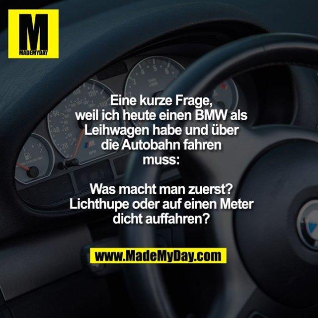 Eine kurze Frage,<br /> weil ich heute einen BMW als<br /> Leihwagen habe und über<br /> die Autobahn fahren<br /> muss:<br /> <br /> Was macht man zuerst?<br /> Lichthupe oder auf einen Meter<br /> dicht auffahren?