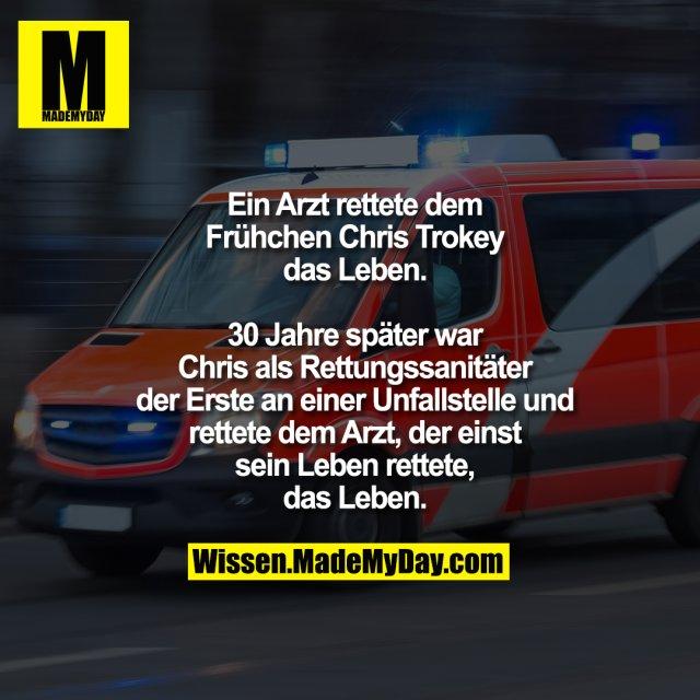 Ein Arzt rettete dem<br /> Frühchen Chris Trokey<br /> das Leben.<br /> <br /> 30 Jahre später war<br /> Chris als Rettungssanitäter<br /> der Erste an einer Unfallstelle und<br /> rettete dem Arzt, der einst<br /> sein Leben rettete,<br /> das Leben.