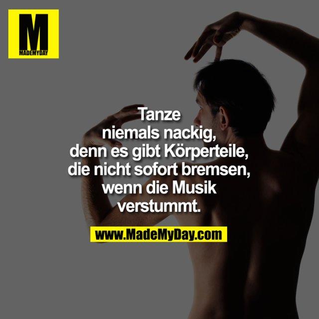 Tanze<br /> niemals nackig,<br /> denn es gibt Körperteile,<br /> die nicht sofort bremsen,<br /> wenn die Musik<br /> verstummt.