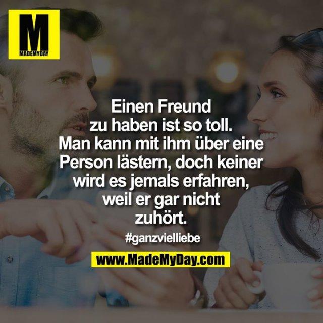 Einen Freund<br /> zu haben ist so toll.<br /> Man kann mit ihm über eine<br /> Person lästern, doch keiner<br /> wird es jemals erfahren,<br /> weil er gar nicht<br /> zuhört.<br /> <br /> #ganzvielliebe