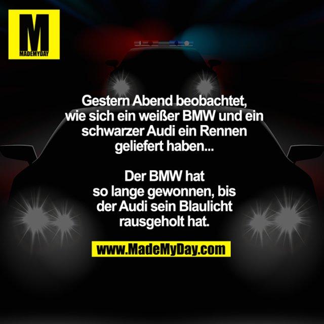 Gestern Abend beobachtet,<br /> wie sich ein weißer BMW und ein<br /> schwarzer Audi ein Rennen<br /> geliefert haben...<br /> <br /> Der BMW hat<br /> so lange gewonnen, bis<br /> der Audi sein Blaulicht<br /> rausgeholt hat.
