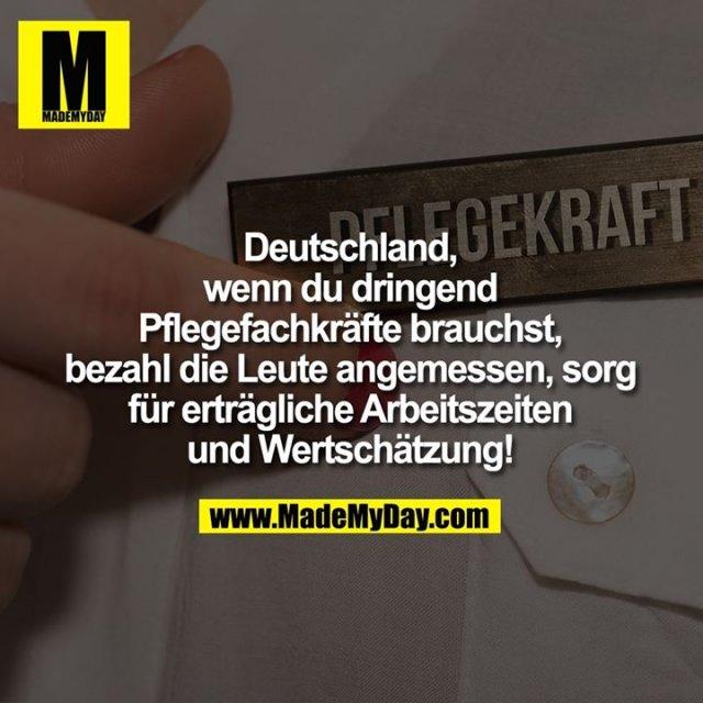 Deutschland,<br /> wenn du dringend<br /> Pflegefachkräfte brauchst,<br /> bezahl die Leute angemessen, sorg<br /> für erträgliche Arbeitszeiten<br /> und Wertschätzung!