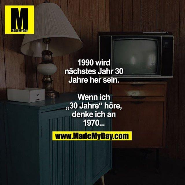 """1990 wird<br /> nächstes Jahr 30<br /> Jahre her sein.<br /> <br /> Wenn ich<br /> """"30 Jahre"""" höre,<br /> denke ich an<br /> 1970..."""
