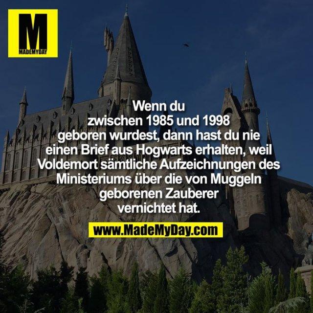 Wenn du<br /> zwischen 1985 und 1998<br /> geboren wurdest, dann hast du nie<br /> einen Brief aus Hogwarts erhalten, weil<br /> Voldemort sämtliche Aufzeichnungen des<br /> Ministeriums über die von Muggeln<br /> geborenen Zauberer<br /> vernichtet hat.