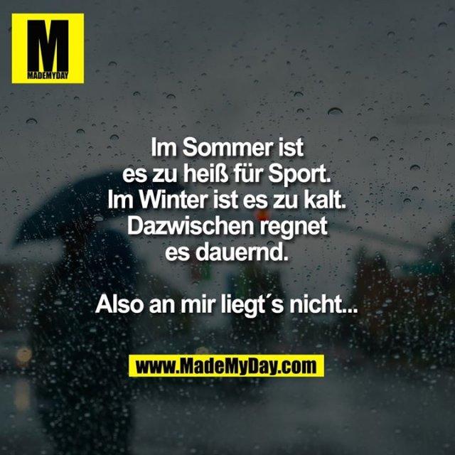 Im Sommer ist es zu heiß für Sport.<br /> Im Winter ist es zu kalt.<br /> Dazwischen regnet es dauernd.<br /> Also an mir liegt´s nicht...