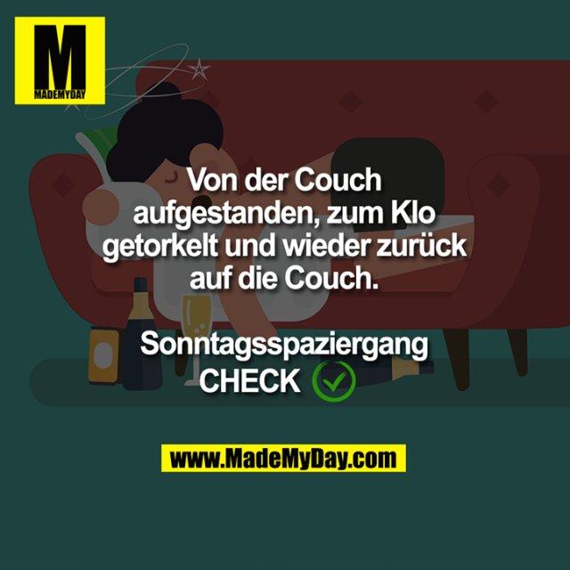 Von der Couch<br /> aufgestanden, zum Klo<br /> getorkelt und wieder zurück<br /> auf die Couch.<br /> Sonntagsspaziergang<br /> CHECK