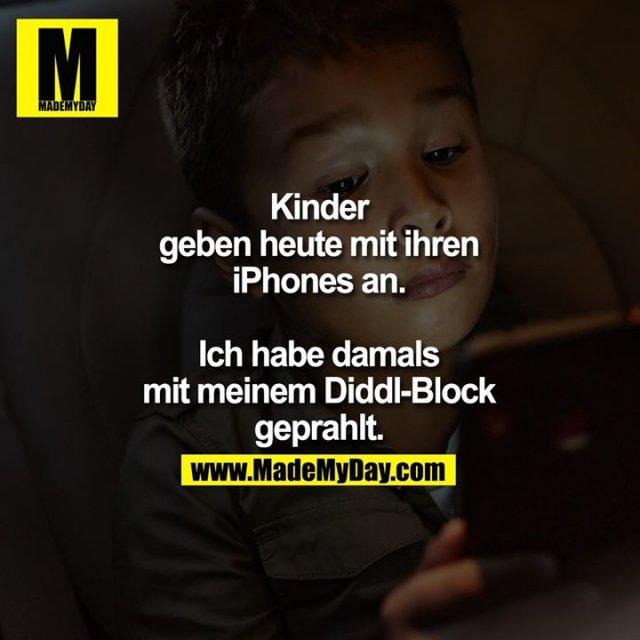 Kinder geben heute mit ihren iPhones an.<br /> Ich habe damals mit meinem Diddl-Block geprahlt.