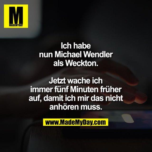 Ich habe nun Michael Wendler als Weckton. Jetzt wache ich immer fünf Minuten früher auf, damit ich mir das nicht anhören muss.