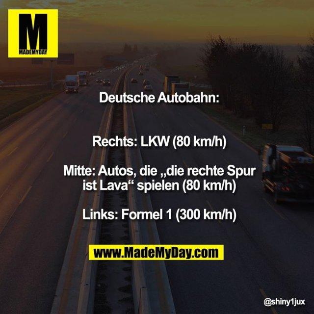 """Deutsche Autobahn:<br /> Rechts: LKW (80 km/h)<br /> Mitte: Autos, die """"die rechte<br /> Spur ist Lava"""" spielen (80 km/h)<br /> Links: Formel 1 (300 km/h)"""