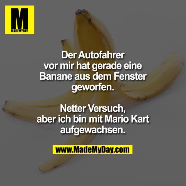Der Autofahrer vor mir hat gerade eine Banane aus dem Fenster geworfen. Netter Versuch, aber ich bin mit Mario Kart aufgewachsen.