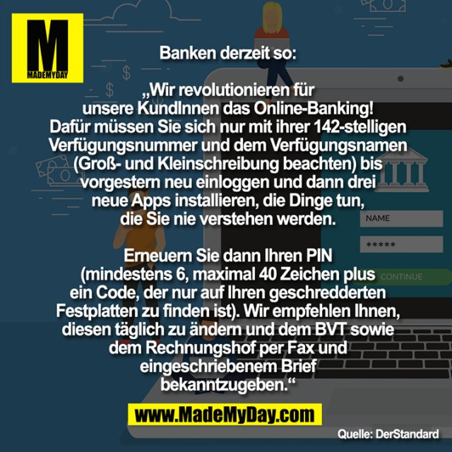 """Banken derzeit so:<br /> <br /> """"Wir revolutionieren für<br /> unsere KundInnen das Online-Banking!<br /> Dafür müssen Sie sich nur mit ihrer 142-stelligen<br /> Verfügungsnummer und dem Verfügungsnamen<br /> (Groß- und Kleinschreibung beachten) bis<br /> vorgestern neu einloggen und dann drei<br /> neue Apps installieren, die Dinge tun,<br /> die Sie nie verstehen werden.<br /> <br /> Erneuern Sie dann Ihren PIN<br /> (mindestens 6, maximal 40 Zeichen plus<br /> ein Code, der nur auf Ihren geschredderten<br /> Festplatten zu finden ist). Wir empfehlen Ihnen,<br /> diesen täglich zu ändern und dem BVT sowie<br /> dem Rechnungshof per Fax und<br /> eingeschriebenem Brief<br /> bekanntzugeben."""""""