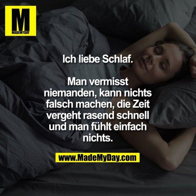 Ich liebe Schlaf.<br /> <br /> Man vermisst<br /> niemanden, kann nichts<br /> falsch machen, die Zeit<br /> vergeht rasend schnell<br /> und man fühlt einfach<br /> nichts.