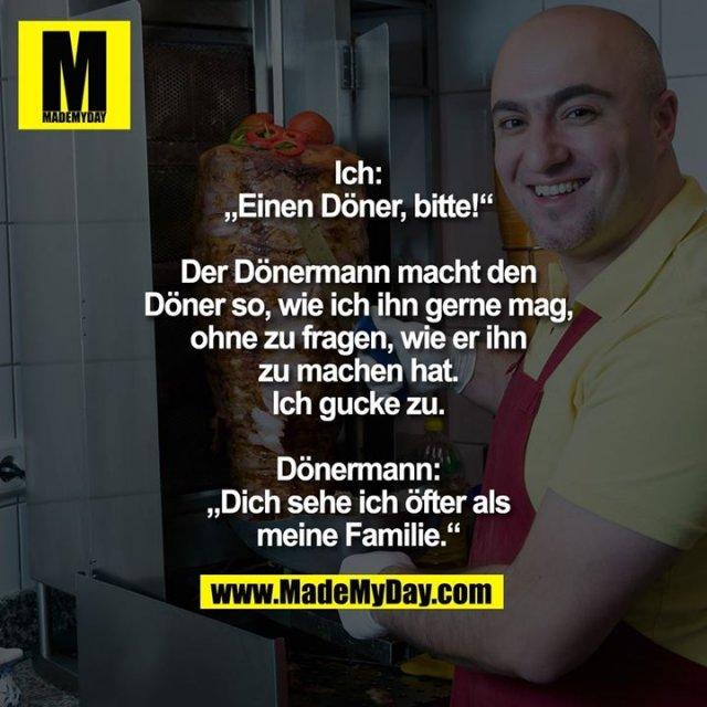 """Ich:<br /> """"Einen Döner, bitte!""""<br /> <br /> Der Dönermann macht den<br /> Döner so, wie ich ihn gerne mag,<br /> ohne zu fragen, wie er ihn<br /> zu machen hat.<br /> Ich gucke zu.<br /> <br /> Dönermann:<br /> """"Dich sehe ich öfter als<br /> meine Familie."""""""