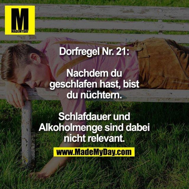 Dorfregel Nr. 21:<br /> <br /> Nachdem du<br /> geschlafen hast, bist<br /> du nüchtern.<br /> <br /> Schlafdauer und<br /> Alkoholmenge sind dabei<br /> nicht relevant.