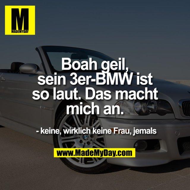 Boah geil,<br /> sein 3er-BMW ist<br /> so laut. Das macht<br /> mich an.<br /> <br /> - keine, wirklich keine Frau, jemals