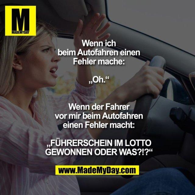 """Wenn ich beim Autofahren einen Fehler mache: """"Oh.""""<br /> <br /> Wenn der Fahrer vor mir beim Autofahren einen Fehler macht: """"FÜHRERSCHEIN IM LOTTO GEWONNEN ODER WAS?!?"""""""