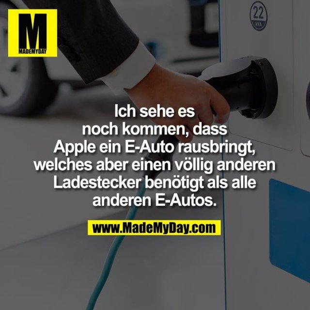 Ich sehe es noch kommen, dass Apple ein E-Auto rausbringt, welches aber einen anderen Ladestecker benötigt als alle anderen E-Autos.