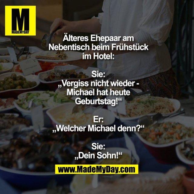 """Älteres Ehepaar am Nebentisch beim Frühstück im Hotel:<br /> <br /> Sie: """"Vergiss nicht wieder - Michael hat heute Geburtstag!""""<br /> Er: """"Welcher Michael denn?""""<br /> Sie: """"Dein Sohn!"""""""