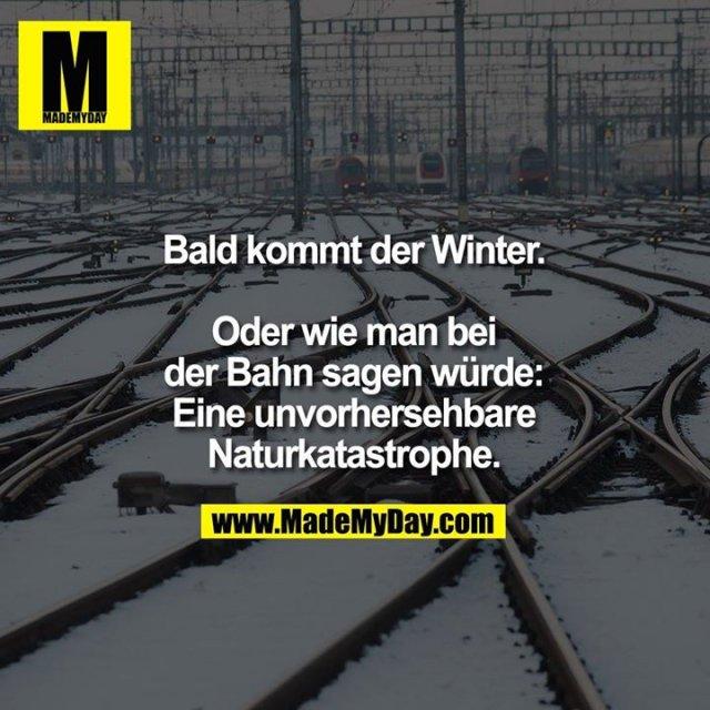 Bald kommt der Winter.<br /> <br /> Oder wie man bei der Bahn sagen würde: Eine unvorhersehbare Naturkatastrophe.