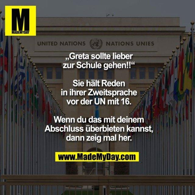 """""""Greta sollte lieber zur Schule gehen!!""""<br /> <br /> Sie hält Reden in ihrer Zweitsprache vor der UN mit 16. Wenn du das mit deinem Abschluss überbieten kannst, dann zeig mal her."""