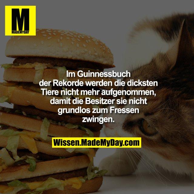 Im Guinnessbuch der Rekorde werden die<br /> dicksten Tiere nicht mehr aufgenommen,<br /> damit die Besitzer sie nicht grundlos zum<br /> Fressen zwingen.