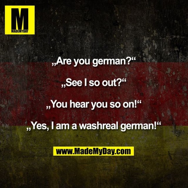 """Are you german?""<br /> ""See I so out?""<br /> ""You hear you so on!""<br /> ""Yes, I am a washreal german!"""