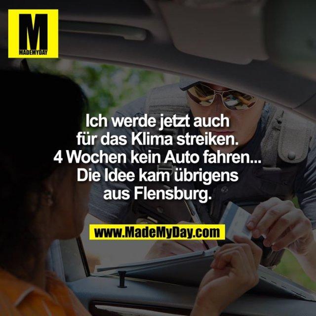 Ich werde jetzt auch<br /> für das Klima streiken.<br /> 4 Wochen kein Auto fahren...<br /> Die Idee kam übrigens<br /> aus Flensburg.