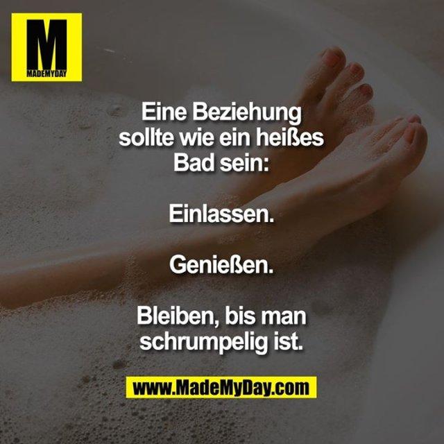 Eine Beziehung sollte wie ein heißes Bad sein:<br /> <br /> Einlassen.<br /> Genießen.<br /> Bleiben, bis man<br /> schrumpelig ist.