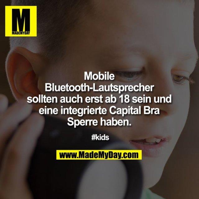 Mobile Bluetooth-Lautsprecher sollten auch erst ab 18 sein und eine integrierte Capital Bra Sperre haben.<br /> <br /> #kids