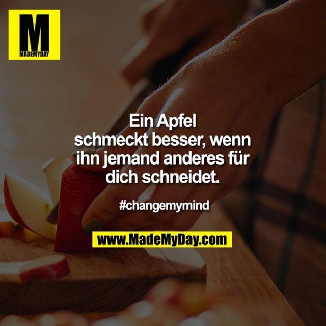 Ein Apfel schmeckt besser, wenn ihn jemand anderes für dich schneidet.<br /> <br /> #changemymind