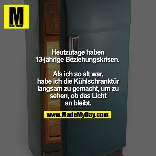 Heutzutage haben 13-jährige Beziehungskrisen. <br /> <br /> Als ich so alt war, habe ich die Kühlschranktür langsam zu gemacht, um zu sehen, ob das Licht an bleibt.