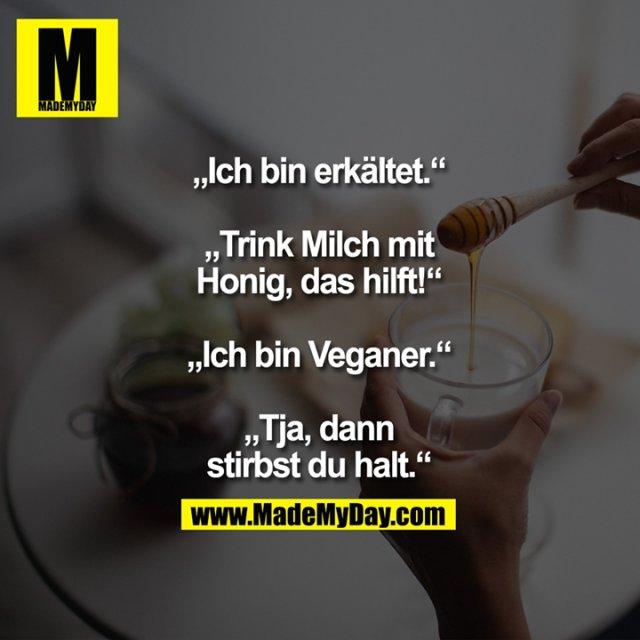 """""""Ich bin erkältet.""""<br /> """"Trink Milch mit Honig,<br /> das hilft!""""<br /> """"Ich bin Veganer.""""<br /> """"Tja, dann stirbst<br /> du halt."""""""