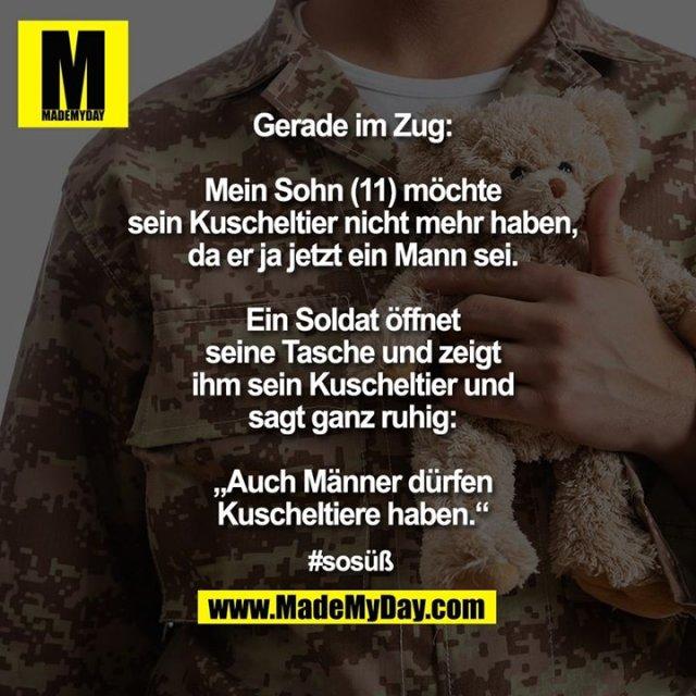 """Gerade im Zug: Mein Sohn (11) möchte sein Kuscheltier nicht mehr haben, da er ja jetzt ein Mann sei. Ein Soldat öffnet seine Tasche und zeigt ihm sein Kuscheltier und sagt ganz ruhig: """"Auch Männer dürfen Kuscheltiere haben.""""<br /> <br /> #sosüß"""