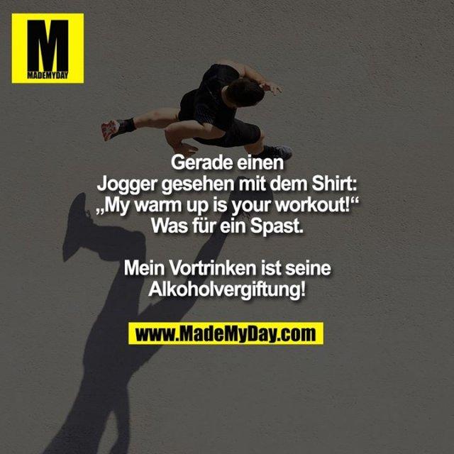 """Gerade einen Jogger gesehen mit dem Shirt: """"My warm up is your workout!""""<br /> Was für ein Spast.<br /> Mein Vortrinken ist seine Alkoholvergiftung!"""