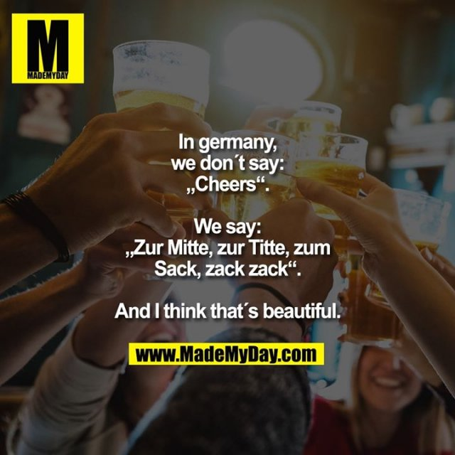 "In germany,<br /> we don´t say:<br /> ""Cheers"".<br /> <br /> We say:<br /> ""Zur Mitte, zur Titte, zum<br /> Sack, zack zack"".<br /> <br /> And I think that´s beautiful."