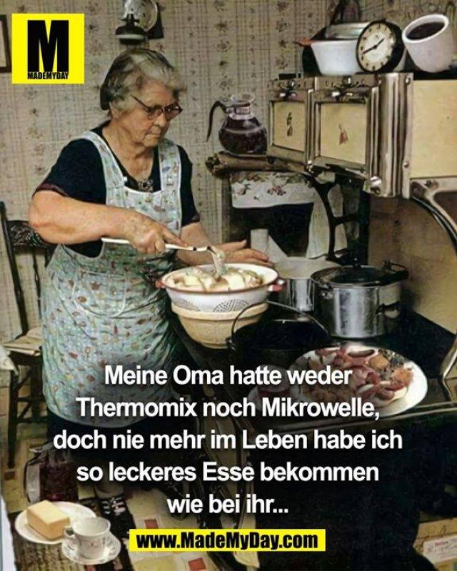 Meine Oma hatte weder<br /> Thermomix noch Mikrowelle,<br /> doch nie mehr im Leben habe ich<br /> so leckeres Esse bekommen<br /> wie bei ihr...