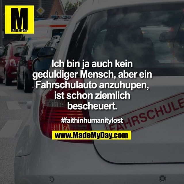 Ich bin ja auch kein geduldiger Mensch, aber ein Fahrschulauto anzuhupen, ist schon ziemlich bescheuert.<br /> <br /> #faithinhumanitylost
