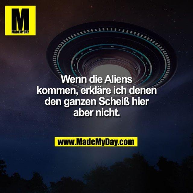 Wenn die Aliens kommen, erkläre ich denen den ganzen Scheiß hier<br /> aber nicht.