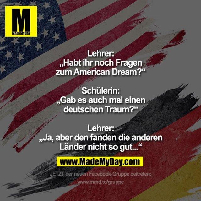 """Lehrer: """"Habt ihr noch Fragen zum American Dream?""""<br /> Schülerin: """"Gab es auch mal einen deutschen Traum?""""<br /> Lehrer: """"Ja, aber den fanden die anderen Länder nicht so gut..."""""""