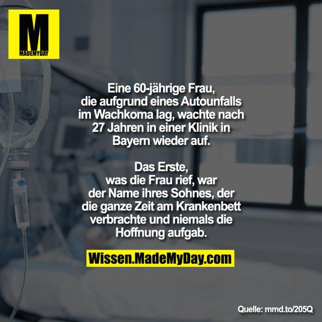 Eine 60-jährige Frau, die aufgrund eines<br /> Autounfalls im Wachkoma lag, wachte<br /> nach 27 Jahren in einer Klinik in Bayern<br /> wieder auf.<br /> Das Erste, was die Frau rief, war der Name ihres Sohnes, der die<br /> ganze Zeit am Krankenbett verbrachte und niemals die Hoffnung aufgab.