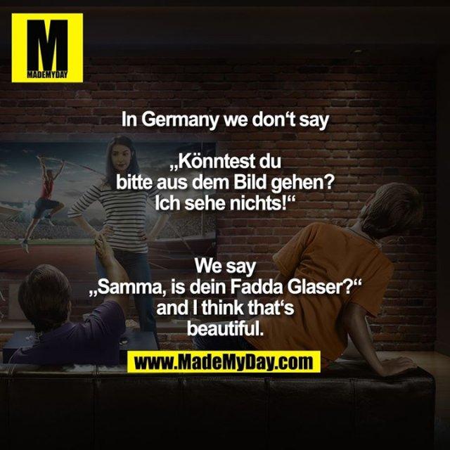 """In Germany we don't say """"Könntest du bitte aus dem Bild gehen? Ich sehe nichts!""""<br /> We say """"Samma, is dein Fadda Glaser?"""" and I think that's beautiful."""