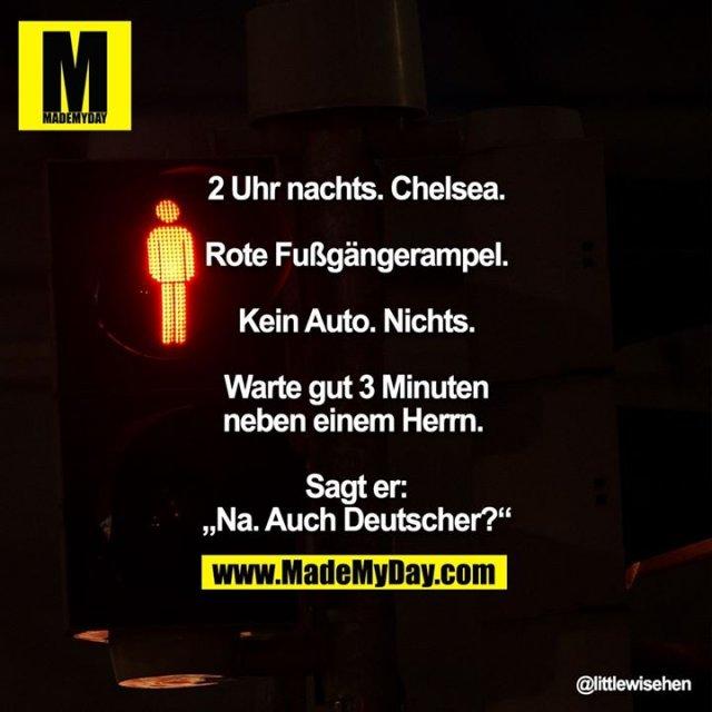 """2 Uhr nachts. Chelsea. Rote Fußgängerampel. Kein Auto. Nichts. Warte gut 3 Minuten neben einem Herrn. <br /> <br /> Sagt er: """"Na. Auch Deutscher?"""""""
