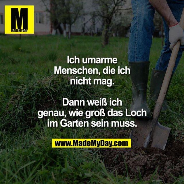 Ich umarme Menschen,<br /> die ich nicht mag.<br /> <br /> Dann weiß ich genau,<br /> wie groß das Loch im<br /> Garten sein muss.