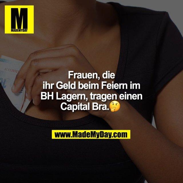 Frauen, die ihr Geld beim Feiern im BH Lagern, tragen einen Capital Bra. 🤔