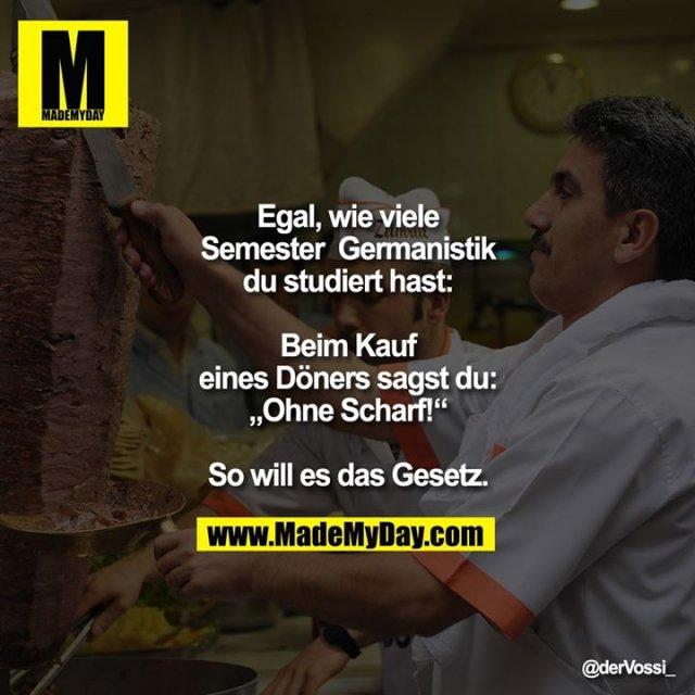 """Egal wie viele Semester  Germanistik du studiert hast, beim Kauf eines Döners sagst du """"ohne Scharf! """".<br /> <br /> So will es das Gesetz."""