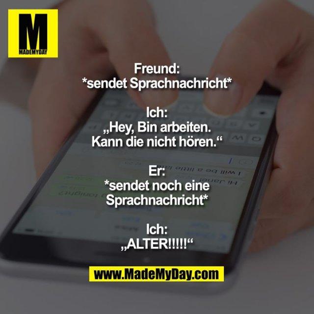 """Freund:<br /> *sendet Sprachnachricht*<br /> <br /> Ich:<br /> """"Hey, Bin arbeiten.<br /> Kann die nicht hören.""""<br /> <br /> Er:<br /> *sendet noch eine<br /> Sprachnachricht*<br /> <br /> Ich:<br /> """"ALTER!!!!!"""""""
