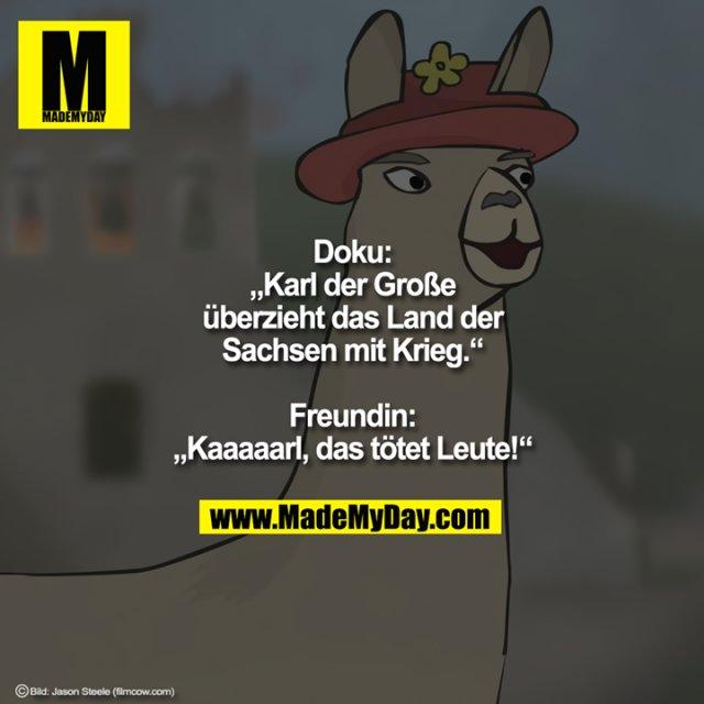 """Doku:<br /> """"Karl der Große überzieht das Land der Sachsen mit Krieg.""""<br /> <br /> Freundin:<br /> """"Kaaaaarl, das tötet Leute!"""""""