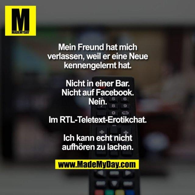 Mein Freund hat mich verlassen, weil er eine Neue kennengelernt hat. Nicht in einer Bar. Nicht auf Facebook. Nein. Im RTL-Teletext-Erotikchat.<br /> <br /> Ich kann echt nicht aufhören zu lachen.