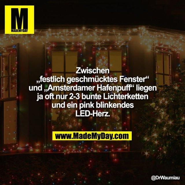 """Zwischen """"festlich geschmücktes Fenster"""" und """"Amsterdamer Hafenpuff"""" liegen ja oft nur 2-3 bunte Lichterketten und ein pink blinkendes LED-Herz."""