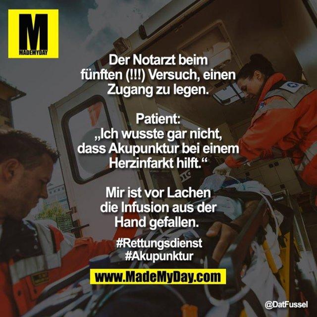 """Der Notarzt beim fünften (!!!) Versuch, einen Zugang zu legen.<br /> <br /> Patient: """"Ich wusste gar nicht, dass Akupunktur bei einem Herzinfarkt hilft.""""<br /> <br /> Mir ist vor Lachen die Infusion aus der Hand gefallen. <br /> <br /> #Rettungsdienst<br /> #Akupunktur"""